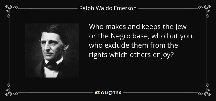 Who makes and keeps the Jew or the Negro base, who but you, who exclude them from the rights which others enjoy? - Ralph Waldo Emerson