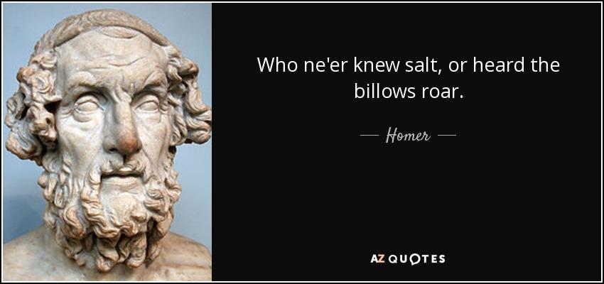 Who ne'er knew salt, or heard the billows roar. - Homer