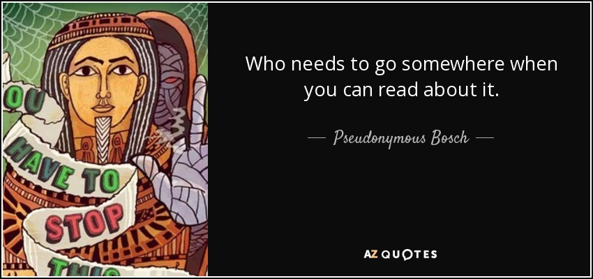 Who needs to go somewhere when you can read about it. - Pseudonymous Bosch
