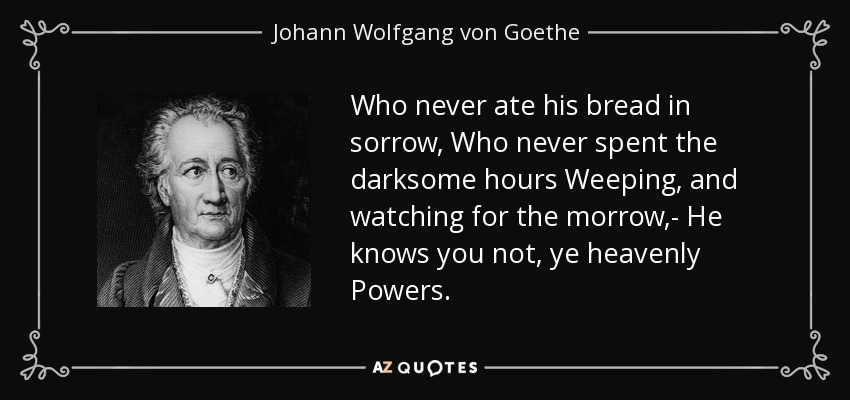Who never ate his bread in sorrow, Who never spent the darksome hours Weeping, and watching for the morrow,- He knows you not, ye heavenly Powers. - Johann Wolfgang von Goethe