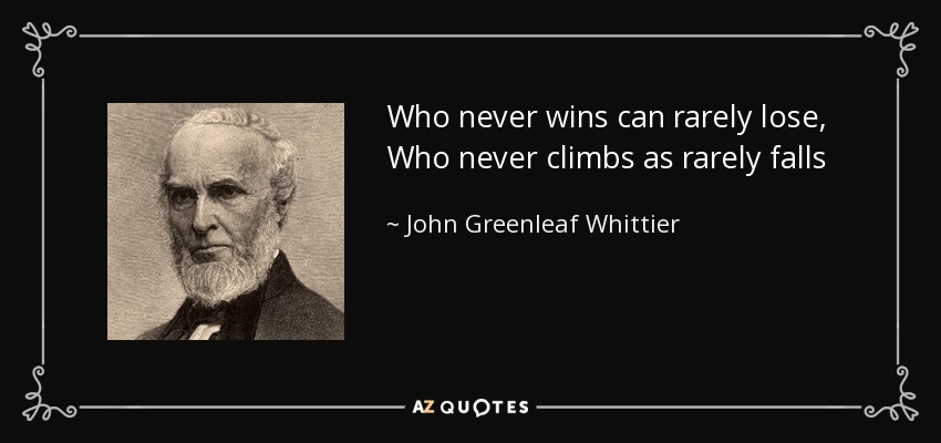 Who never wins can rarely lose, Who never climbs as rarely falls - John Greenleaf Whittier