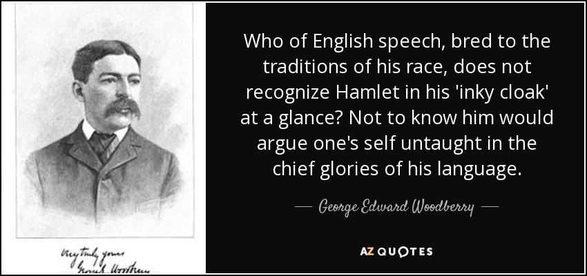 Who of English speech, bred to the traditions of his race, does not recognize Hamlet in his 'inky cloak' at a glance? Not to know him would argue one's self untaught in the chief glories of his language. - George Edward Woodberry