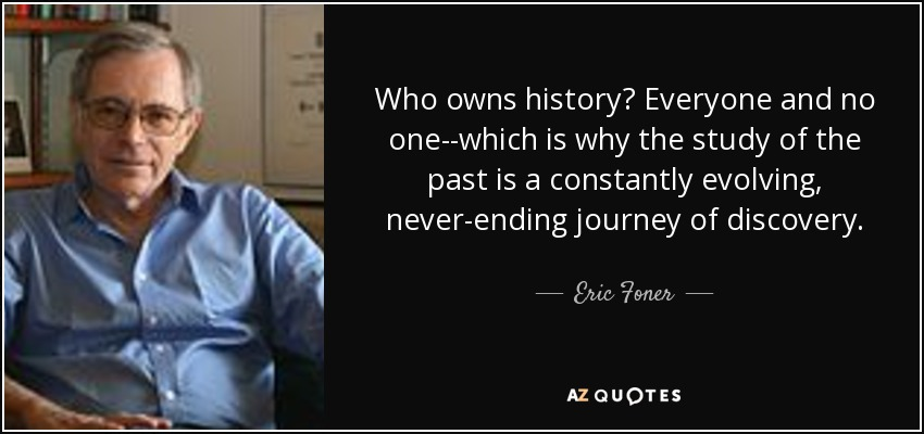Who owns history? Everyone and no one--which is why the study of the past is a constantly evolving, never-ending journey of discovery. - Eric Foner