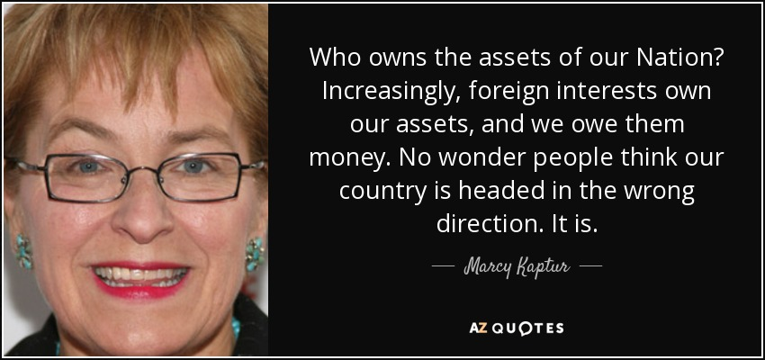 Who owns the assets of our Nation? Increasingly, foreign interests own our assets, and we owe them money. No wonder people think our country is headed in the wrong direction. It is. - Marcy Kaptur