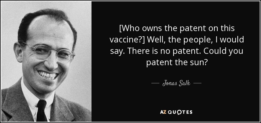 [Who owns the patent on this vaccine?] Well, the people, I would say. There is no patent. Could you patent the sun? - Jonas Salk