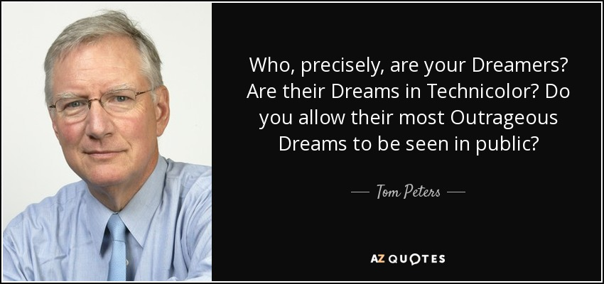 Who, precisely, are your Dreamers? Are their Dreams in Technicolor? Do you allow their most Outrageous Dreams to be seen in public? - Tom Peters
