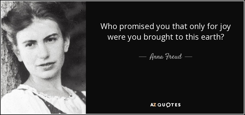 Who promised you that only for joy were you brought to this earth? - Anna Freud
