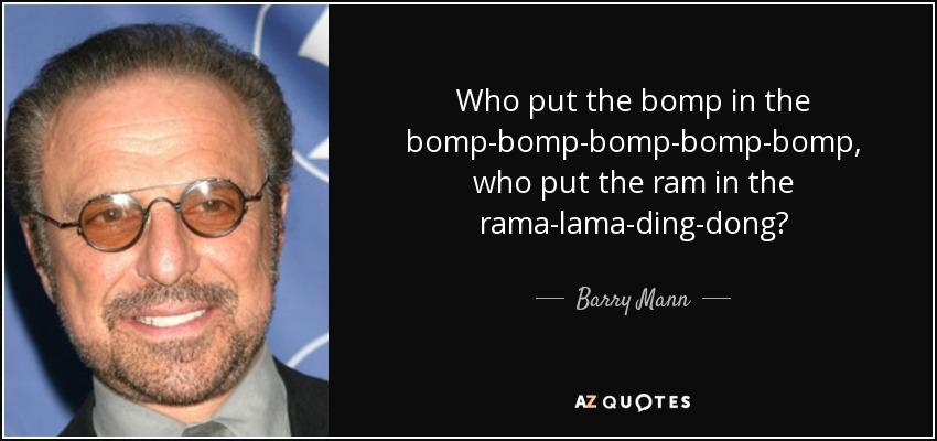 Who put the bomp in the bomp-bomp-bomp-bomp-bomp, who put the ram in the rama-lama-ding-dong? - Barry Mann
