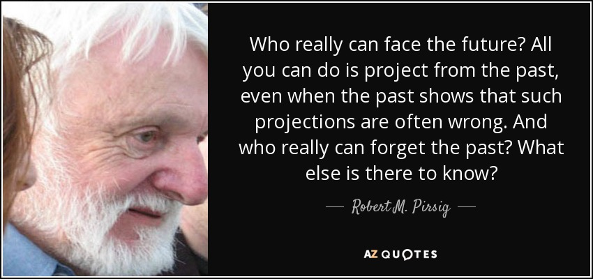 Who really can face the future? All you can do is project from the past, even when the past shows that such projections are often wrong. And who really can forget the past? What else is there to know? - Robert M. Pirsig
