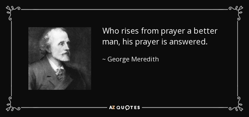 Who rises from prayer a better man, his prayer is answered. - George Meredith