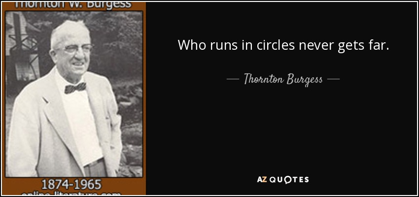 Who runs in circles never gets far. - Thornton Burgess
