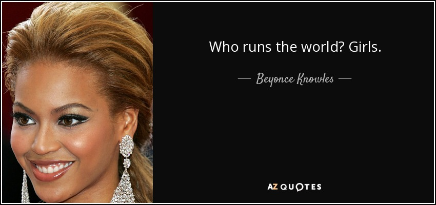 Who runs the world? Girls. - Beyonce Knowles