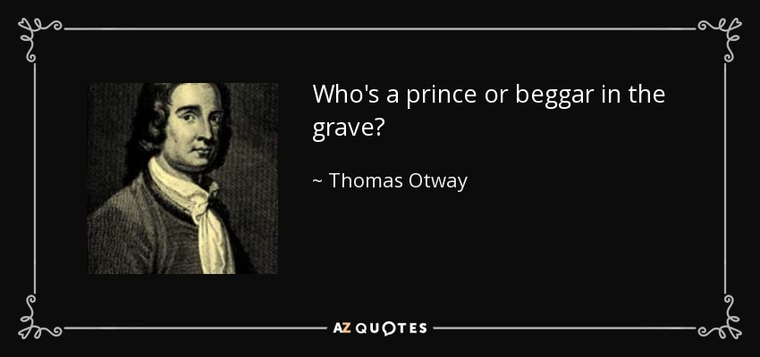 Who's a prince or beggar in the grave? - Thomas Otway