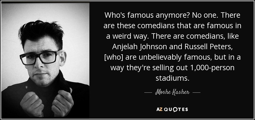 Who's famous anymore? No one. There are these comedians that are famous in a weird way. There are comedians, like Anjelah Johnson and Russell Peters, [who] are unbelievably famous, but in a way they're selling out 1,000-person stadiums. - Moshe Kasher