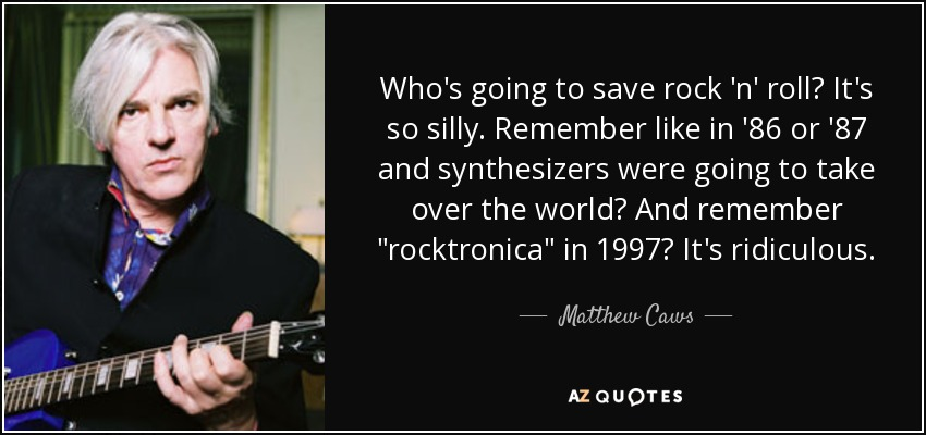 Who's going to save rock 'n' roll? It's so silly. Remember like in '86 or '87 and synthesizers were going to take over the world? And remember
