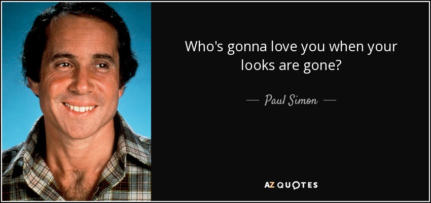 Who's gonna love you when your looks are gone? - Paul Simon