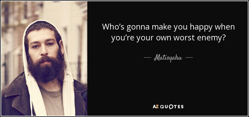 Matisyahu Quote: Who's Gonna Make You Happy When You're