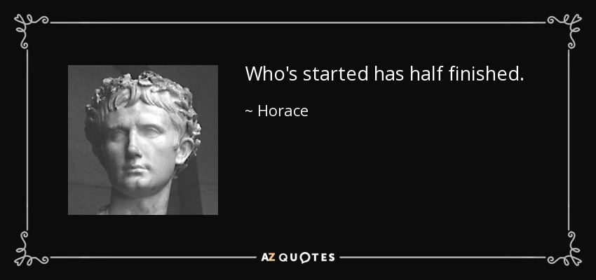 Who's started has half finished. - Horace