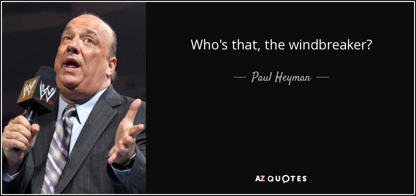 Who's that, the windbreaker? - Paul Heyman