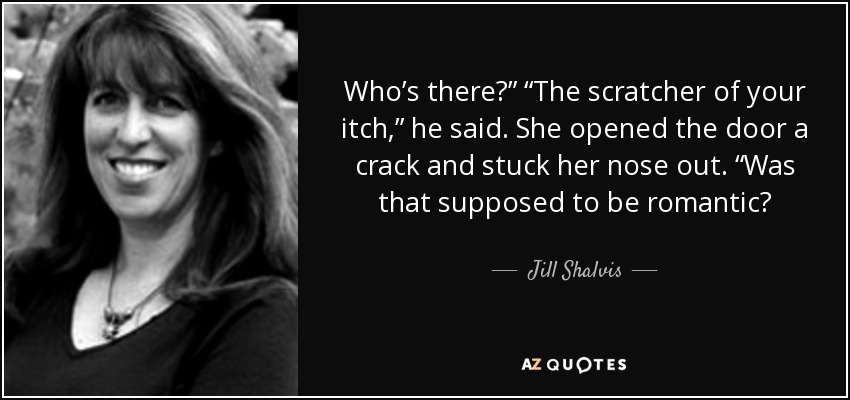 "Who's there?"" ""The scratcher of your itch,"" he said. She opened the door a crack and stuck her nose out. ""Was that supposed to be romantic? - Jill Shalvis"