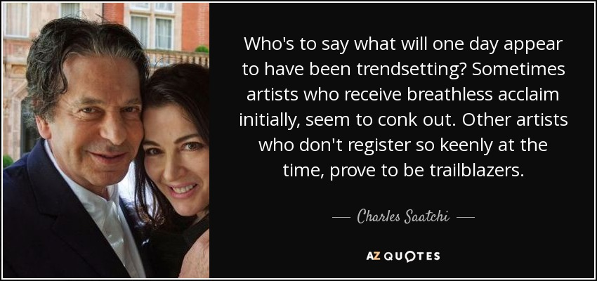 Who's to say what will one day appear to have been trendsetting? Sometimes artists who receive breathless acclaim initially, seem to conk out. Other artists who don't register so keenly at the time, prove to be trailblazers. - Charles Saatchi