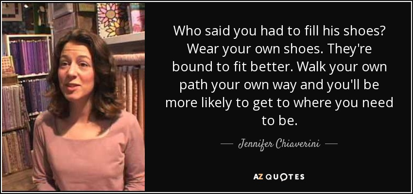 Who said you had to fill his shoes? Wear your own shoes. They're bound to fit better. Walk your own path your own way and you'll be more likely to get to where you need to be. - Jennifer Chiaverini