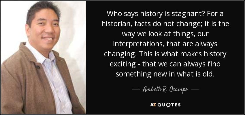 Who says history is stagnant? For a historian, facts do not change; it is the way we look at things, our interpretations, that are always changing. This is what makes history exciting - that we can always find something new in what is old. - Ambeth R. Ocampo