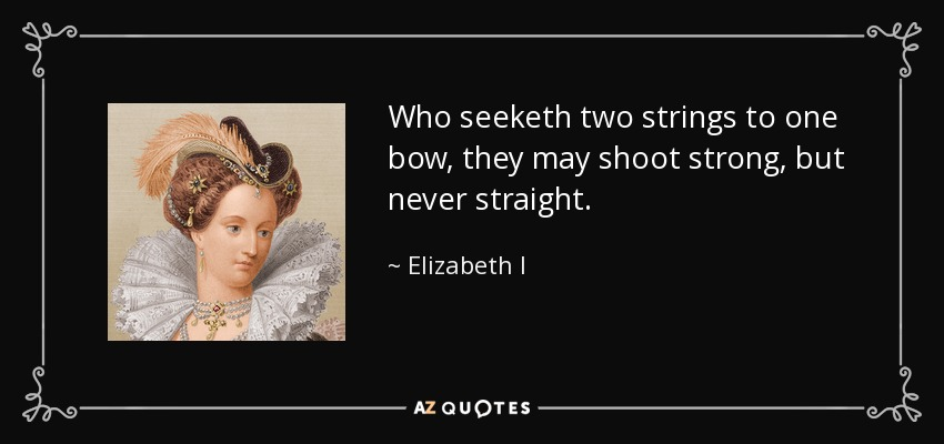 Who seeketh two strings to one bow, they may shoot strong, but never straight. - Elizabeth I