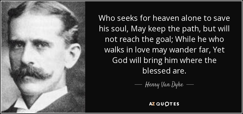 Who seeks for heaven alone to save his soul, May keep the path, but will not reach the goal; While he who walks in love may wander far, Yet God will bring him where the blessed are. - Henry Van Dyke