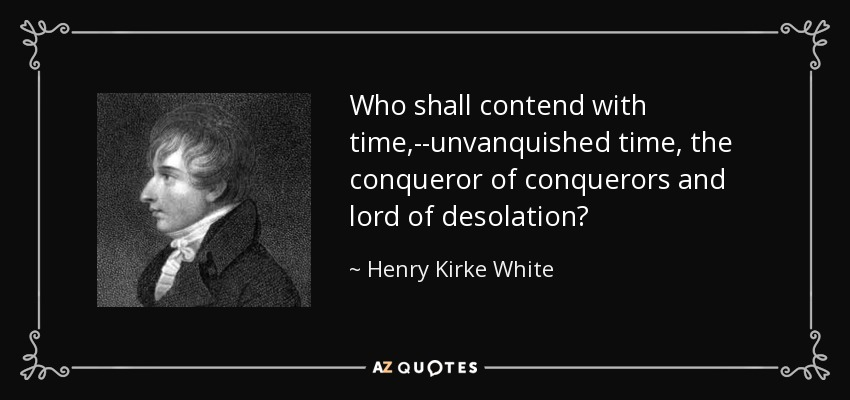 Who shall contend with time,--unvanquished time, the conqueror of conquerors and lord of desolation? - Henry Kirke White