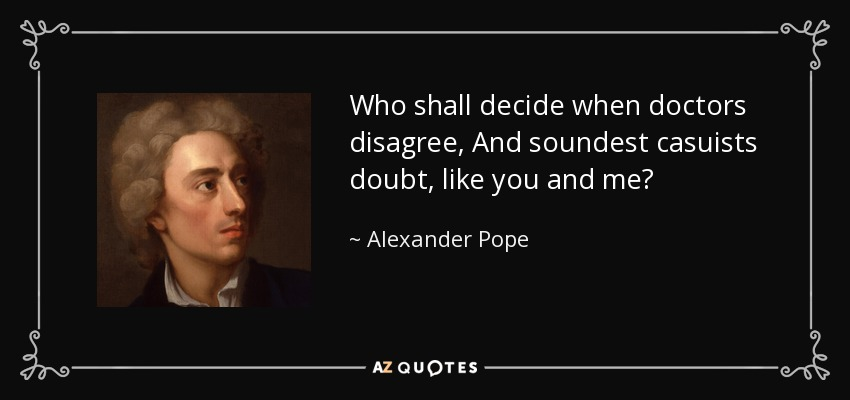 Who shall decide when doctors disagree, And soundest casuists doubt, like you and me? - Alexander Pope