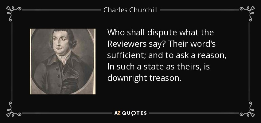 Who shall dispute what the Reviewers say? Their word's sufficient; and to ask a reason, In such a state as theirs, is downright treason. - Charles Churchill