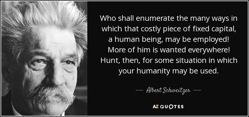 Who shall enumerate the many ways in which that costly piece of fixed capital, a human being , may be employed! More of him is wanted everywhere! Hunt, then, for some situation in which your humanity may be used. - Albert Schweitzer