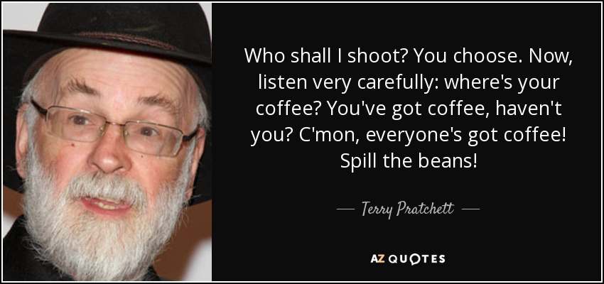 Who shall I shoot? You choose. Now, listen very carefully: where's your coffee? You've got coffee, haven't you? C'mon, everyone's got coffee! Spill the beans! - Terry Pratchett