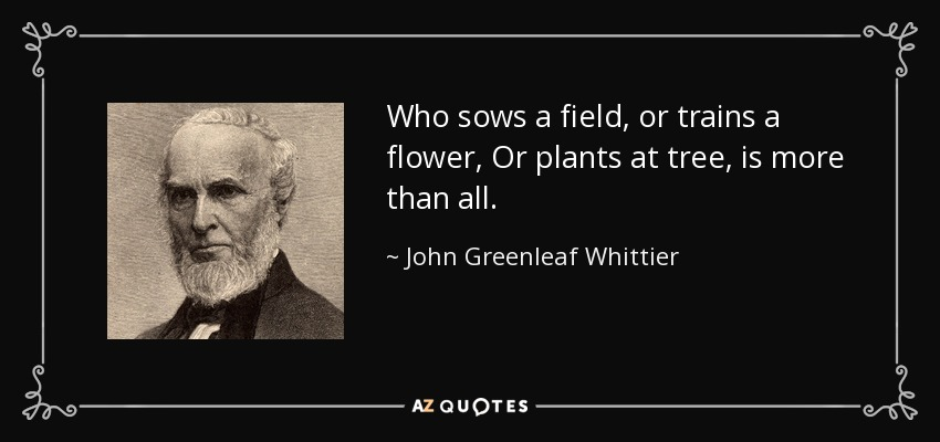 Who sows a field, or trains a flower, Or plants at tree, is more than all. - John Greenleaf Whittier