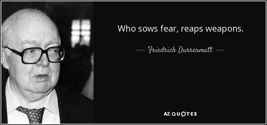 Who Sows Fear, Reaps Weapons.   Friedrich Durrenmatt