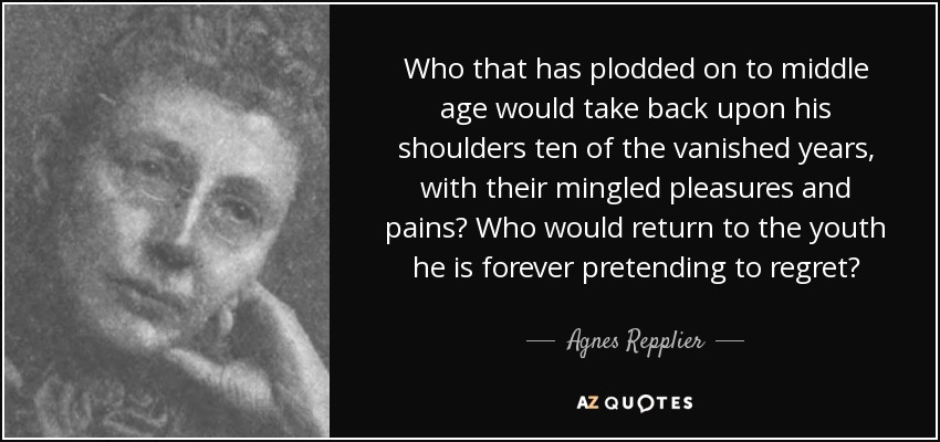 Who that has plodded on to middle age would take back upon his shoulders ten of the vanished years, with their mingled pleasures and pains? Who would return to the youth he is forever pretending to regret? - Agnes Repplier