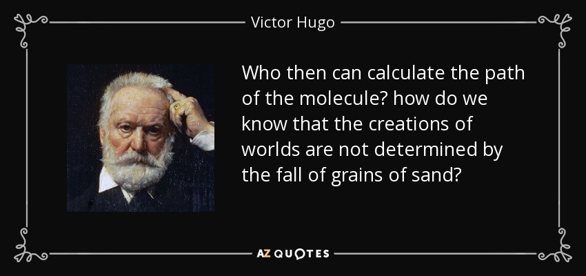 Who then can calculate the path of the molecule? how do we know that the creations of worlds are not determined by the fall of grains of sand? - Victor Hugo