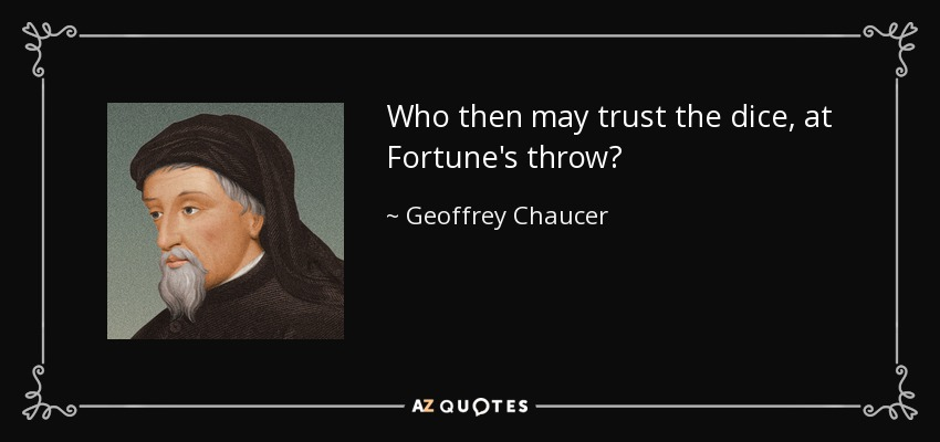 Who then may trust the dice, at Fortune's throw? - Geoffrey Chaucer