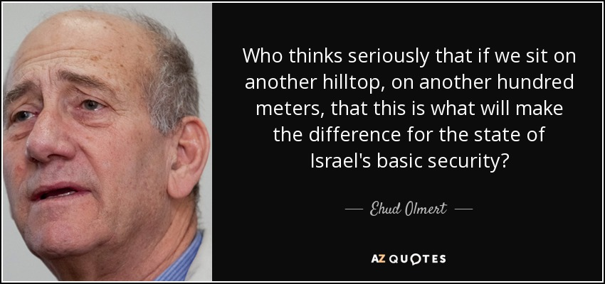 Who thinks seriously that if we sit on another hilltop, on another hundred meters, that this is what will make the difference for the state of Israel's basic security? - Ehud Olmert