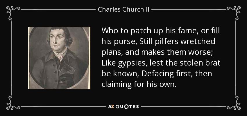 Who to patch up his fame, or fill his purse, Still pilfers wretched plans, and makes them worse; Like gypsies, lest the stolen brat be known, Defacing first, then claiming for his own. - Charles Churchill