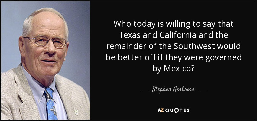 Who today is willing to say that Texas and California and the remainder of the Southwest would be better off if they were governed by Mexico? - Stephen Ambrose