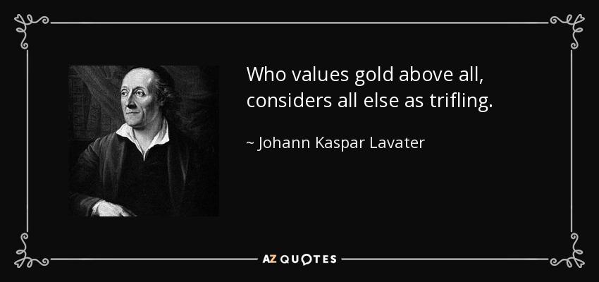 Who values gold above all, considers all else as trifling. - Johann Kaspar Lavater