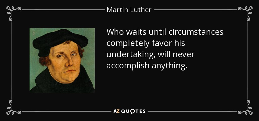 Who waits until circumstances completely favor his undertaking, will never accomplish anything. - Martin Luther