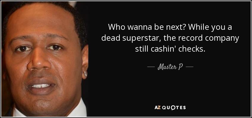 Who wanna be next? While you a dead superstar, the record company still cashin' checks. - Master P