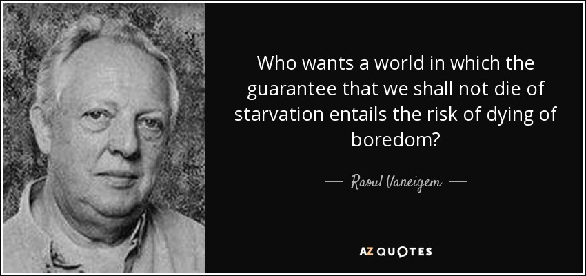 Who wants a world in which the guarantee that we shall not die of starvation entails the risk of dying of boredom? - Raoul Vaneigem