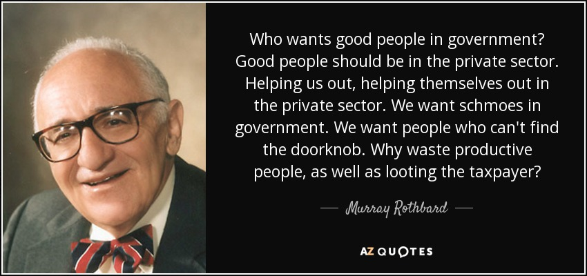 Who wants good people in government? Good people should be in the private sector. Helping us out, helping themselves out in the private sector. We want schmoes in government. We want people who can't find the doorknob. Why waste productive people, as well as looting the taxpayer? - Murray Rothbard