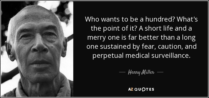 Who wants to be a hundred? What's the point of it? A short life and a merry one is far better than a long one sustained by fear, caution, and perpetual medical surveillance. - Henry Miller