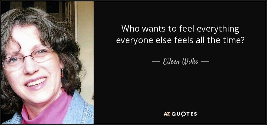 Who wants to feel everything everyone else feels all the time? - Eileen Wilks