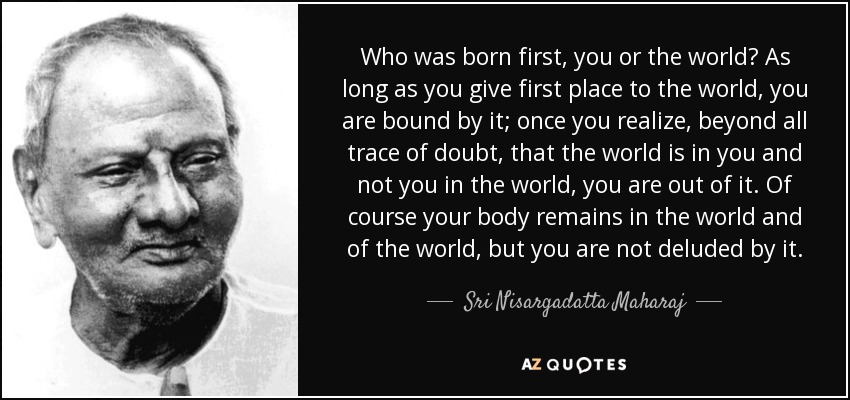 Who was born first, you or the world? As long as you give first place to the world, you are bound by it; once you realize, beyond all trace of doubt, that the world is in you and not you in the world, you are out of it. Of course your body remains in the world and of the world, but you are not deluded by it. - Sri Nisargadatta Maharaj